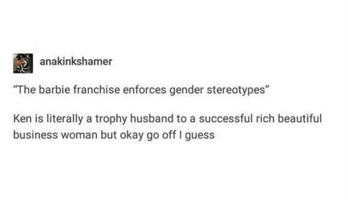 "Barbie, Beautiful, and Ken: anakinkshamer  ""The barbie franchise enforces gender stereotypes""  Ken is literally a trophy husband to a successful rich beautiful  business woman but okay go off I guess"