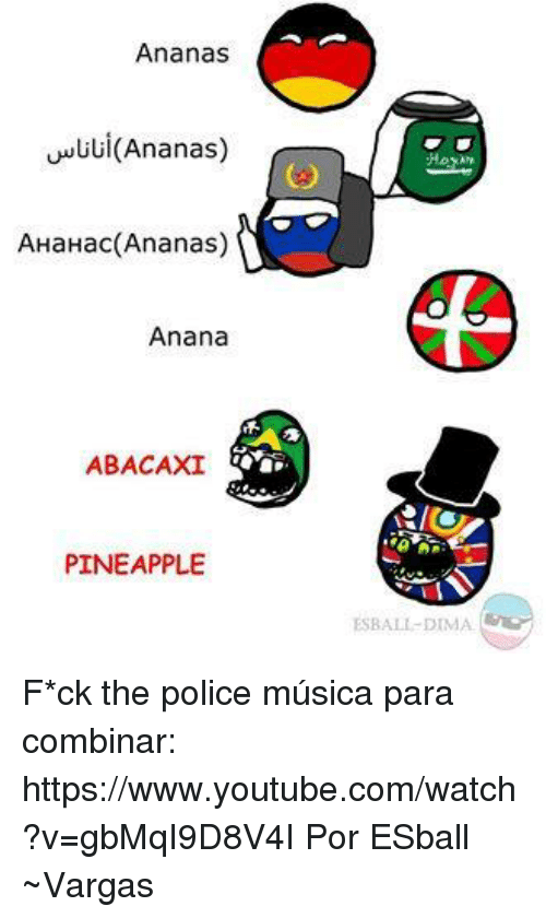 Dank, Police, and youtube.com: Ananas  (Ananas)  AHaHac (Ananas)  Anana  ABACAXI  PINEAPPLE  ESBALL DIMA. F*ck the police música para combinar: https://www.youtube.com/watch?v=gbMqI9D8V4I  Por ESball  ~Vargas