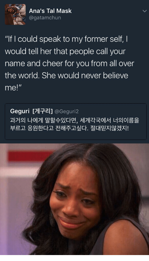"anas: Ana's Tal Mask  @gatamchun  ""If I could speak to my former self, I  would tell her that people call your  name and cheer for you from all over  the world. She would never believe  me!""  Geguri [게구리] @Gegur.2  과거의 나에게 말할수있다면, 세계각국에서 너의이름을  부르고 응원한다고 전해주고싶다. 절대믿지않겠지!  마하수"