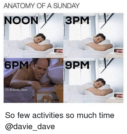 Time, Sunday, and Girl Memes: ANATOMY OF A SUNDAY  NOON V 3PM  6PM  9PMY  IG:@davie dave So few activities so much time @davie_dave