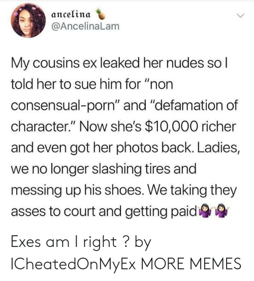 "Dank, Memes, and Nudes: ancelinda  @AncelinaLam  My cousins ex leaked her nudes so l  told her to sue him for ""non  consensual-porn"" and ""defamation of  character."" Now she's $10,000 richer  and even got her photos back. Ladies,  we no longer slashing tires and  messing up his shoes. We taking they  asses to court and getting paid Exes am I right ? by ICheatedOnMyEx MORE MEMES"