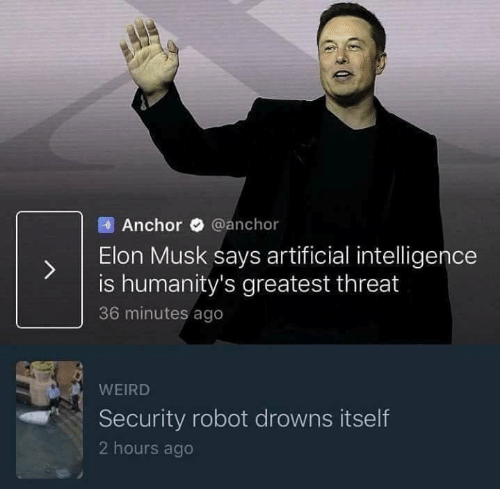 Weird, Artificial, and Elon Musk: Anchor @anchor  ) Elon Musk says artificial inteligence  is humanity's greatest threat  36 minutes ago  WEIRD  Security robot drowns itself  2 hours ago