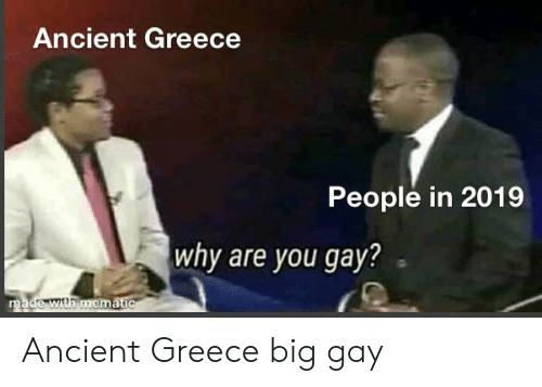 Greece, History, and Ancient: Ancient Greece  People in 2019  why are you gay?  made with mematic Ancient Greece big gay