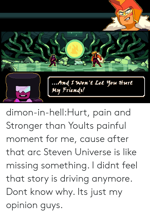 My Opinion: ...And 1Won't Let You Hurt  My Friends! dimon-in-hell:Hurt, pain and Stronger than YouIts painful moment for me, cause after that arc Steven Universe is like missing something. I didnt feel that story is driving anymore. Dont know why. Its just my opinion guys.