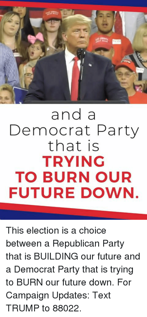 Future, Party, and Republican Party: and a  Democrat Party  that is  TRYING  TO BURN OUR  FUTURE DOWN This election is a choice between a Republican Party that is BUILDING our future and a Democrat Party that is trying to BURN our future down.  For Campaign Updates: Text TRUMP to 88022.