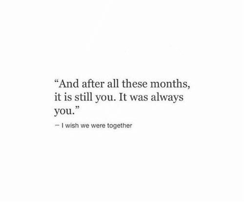 """All, You, and Still: """"And after all these months,  it is still you. It was always  you.""""  -I wish we were together  5"""