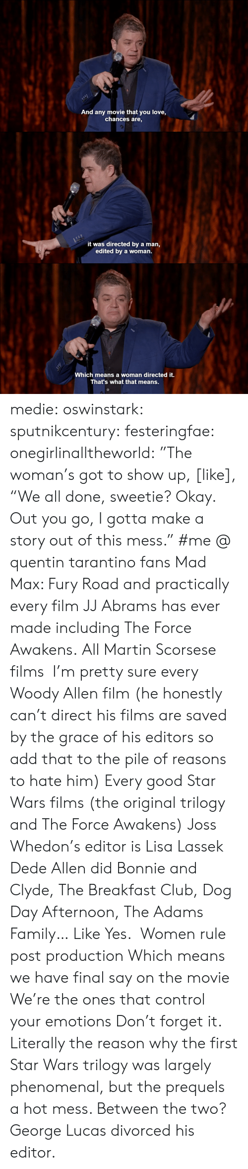 "Whedon: And any movie that you love,  chances are,   it was directed by a man,  edited by a woman.   c-  Which means a woman directed it.  That's what that means. medie:   oswinstark:  sputnikcentury:  festeringfae:  onegirlinalltheworld:  ""The woman's got to show up, [like], ""We all done, sweetie? Okay. Out you go, I gotta make a story out of this mess.""  #me @ quentin tarantino fans  Mad Max: Fury Road and practically every film JJ Abrams has ever made including The Force Awakens.  All Martin Scorsese films  I'm pretty sure every Woody Allen film (he honestly can't direct his films are saved by the grace of his editors so add that to the pile of reasons to hate him) Every good Star Wars films (the original trilogy and The Force Awakens) Joss Whedon's editor is Lisa Lassek Dede Allen did Bonnie and Clyde, The Breakfast Club, Dog Day Afternoon, The Adams Family… Like Yes.  Women rule post production Which means we have final say on the movie We're the ones that control your emotions Don't forget it.  Literally the reason why the first Star Wars trilogy was largely phenomenal, but the prequels a hot mess.  Between the two? George Lucas divorced his editor."