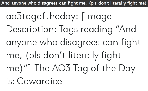 "tag: And anyone who disagrees can fight me, (pls don't literally fight me) ao3tagoftheday:  [Image Description: Tags reading ""And anyone who disagrees can fight me, (pls don't literally fight me)""]  The AO3 Tag of the Day is: Cowardice"