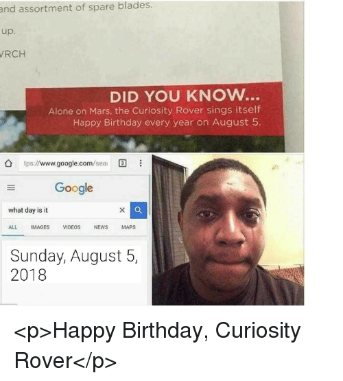 Being Alone, Birthday, and Google: and assortment of spare blades.  up.  RCH  DID YOU KNOW..  Alone on Mars, the Curiosity Rover sings itself  Happy Birthday every year on August 5  tps://www.google.com/ea  Google  what day is it  ALL IMAGES VIDEOS NEWS MAPS  Sunday, August 5,  2018 <p>Happy Birthday, Curiosity Rover</p>