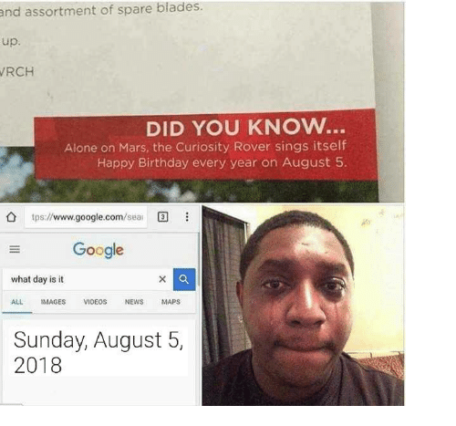 Being Alone, Birthday, and Google: and assortment of spare blades.  up.  RCH  DID YOU KNOW..  Alone on Mars, the Curiosity Rover sings itself  Happy Birthday every year on August 5.  tps://www.google.com/sea  Google  what day is it  ALL IMAGES VIDEOS NEWS MAPS  Sunday, August 5,  2018