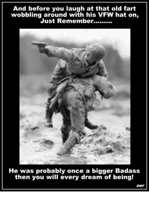 Old Fart: And before you laugh at that old fart  wobbling around with his VFW hat on,  Just Remember  He was probably once a bigger Badass  then you will every dream of being!  DMF