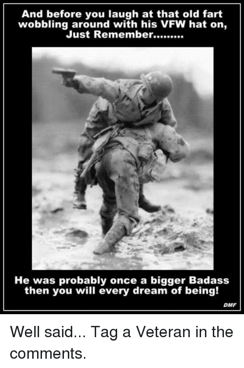 Old Fart: And before you laugh at that old fart  wobbling around with his VFW hat on,  He was probably once a bigger Badass  then you will every dream of being!  DMF Well said...  Tag a Veteran in the comments.
