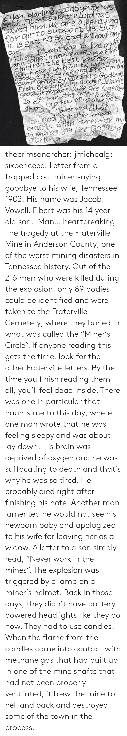 """Bodies , Taken, and The Worst: and come to heoven  Chden thg bestsh2  With m  Uu? thecrimsonarcher: jmichealg:  sixpenceee:  Letter from a trapped coal miner saying goodbye to his wife, Tennessee 1902.His name was Jacob Vowell. Elbert was his 14 year old son.  Man… heartbreaking.    The tragedy at the Fraterville Mine in Anderson County, one of the worst mining disasters in Tennessee history. Out of the 216 men who were killed during the explosion, only 89 bodies could be identified and were taken to the Fraterville Cemetery, where they buried in what was called the """"Miner's Circle"""". If anyone reading this gets the time, look for the other Fraterville letters. By the time you finish reading them all, you'll feel dead inside. There was one in particular that haunts me to this day, where one man wrote that he was feeling sleepy and was about lay down. His brain was deprived of oxygen and he was suffocating to death and that's why he was so tired. He probably died right after finishing his note. Another man lamented he would not see his newborn baby and apologized to his wife for leaving her as a widow. A letter to a son simply read, """"Never work in the mines"""".   The explosion was triggered by a lamp on a miner's helmet. Back in those days, they didn't have battery powered headlights like they do now. They had to use candles. When the flame from the candles came into contact with methane gas that had built up in one of the mine shafts that had not been properly ventilated, it blew the mine to hell and back and destroyed some of the town in the process."""
