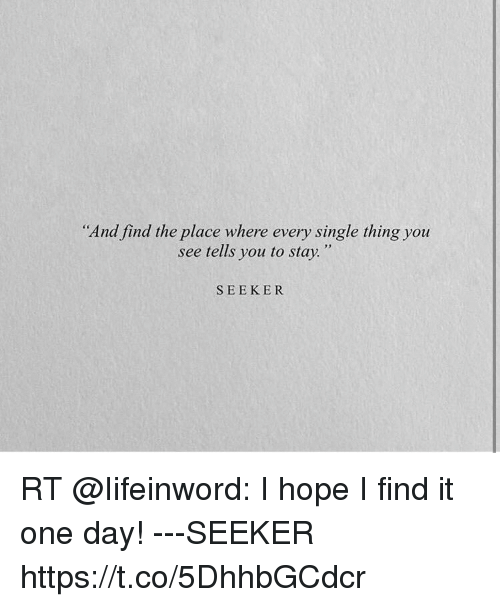 """Hope, Single, and One: """"And find the place where every single thing you  see tells you to stay.""""  SEEKER  RT @lifeinword: I hope I find it  one day! ---SEEKER  https://t.co/5DhhbGCdcr"""