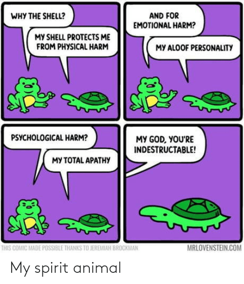 Spirit: AND FOR  EMOTIONAL HARM?  WHY THE SHELL?  MY SHELL PROTECTS ME  FROM PHYSICAL HARM  MY ALOOF PERSONALITY  PSYCHOLOGICAL HARM?  MY GOD, YOU'RE  INDESTRUCTABLE!  MY TOTAL APATHY  MRLOVENSTEIN.COM  THIS COMIC MADE POSSIBLE THANKS TO JEREMIAH BROCKMAN My spirit animal