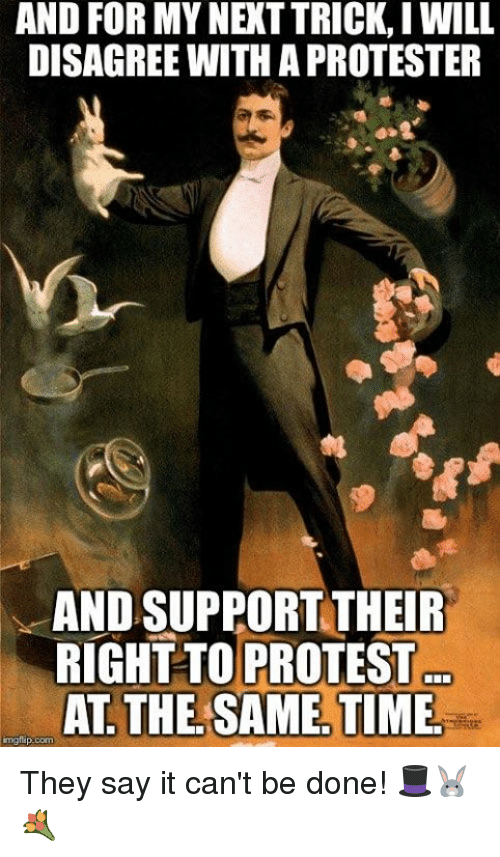 Memes, Protest, and Say It: AND FOR MY NEXT TRICK, I WILL  DISAGREE WITH A PROTESTER  AND SUPPORT THEIER  RIGHT TO PROTEST  AT THE SAME, TIME  mgtup.com They say it can't be done! 🎩🐰💐