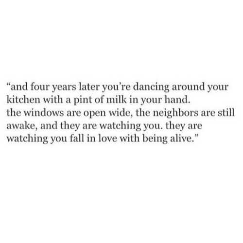 """Alive, Dancing, and Fall: """"and four years later you're dancing around your  kitchen with a pint of milk in your hand.  the windows are open wide, the neighbors are still  awake, and they are watching you. they are  watching you fall in love with being alive."""""""