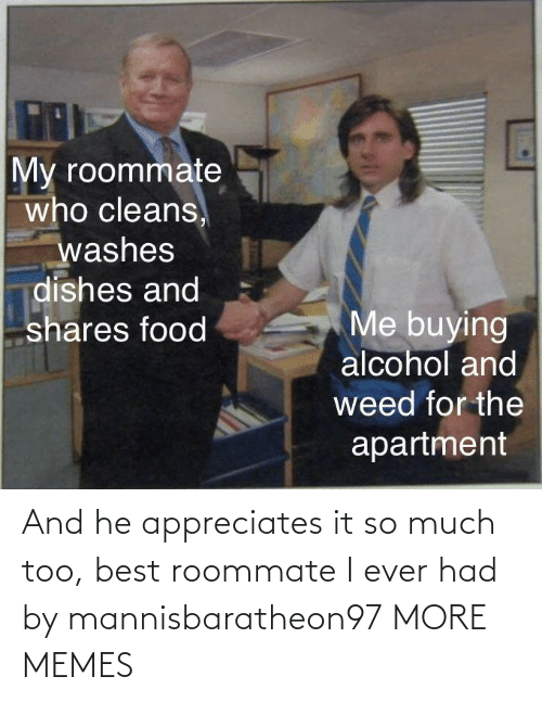 too: And he appreciates it so much too, best roommate I ever had by mannisbaratheon97 MORE MEMES