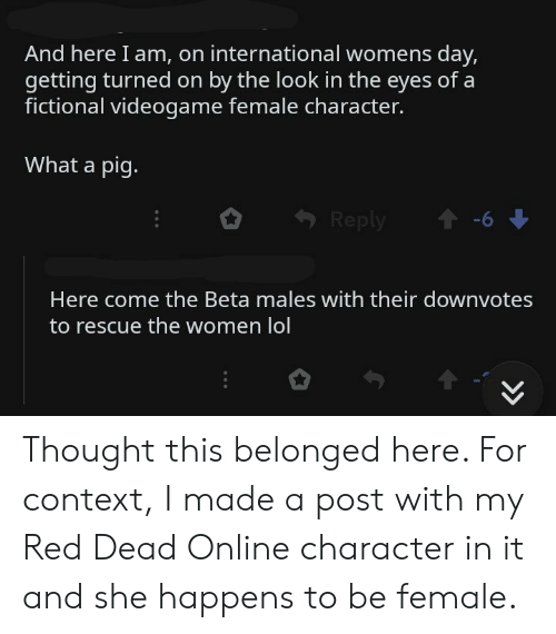 Lol, International Women's Day, and Women: And here I am, on international womens day,  getting turned on by the look in the eyes of a  fictional videogame female character.  What a pig.  -6  Reply  Here come the Beta males with their downvotes  to rescue the women lol  > Thought this belonged here. For context, I made a post with my Red Dead Online character in it and she happens to be female.
