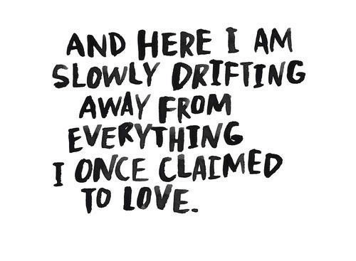 Love, Once, and Drifting: AND HERE I AM  SLOwLY DRIFTING  AWAY FROM  EVEKYTHING  I ONCE CLAIMED  TO LOVE