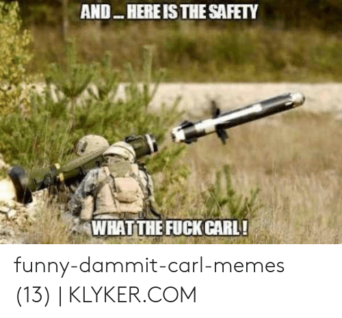 Klyker Com: AND HERE IS THE SAFETY  WHATTHE FUCK CARL! funny-dammit-carl-memes (13)   KLYKER.COM