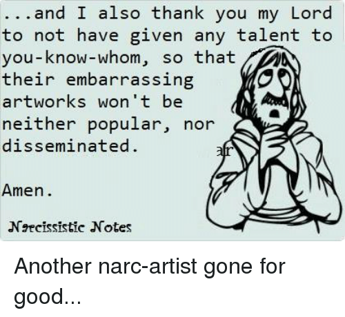 Narcing: ...and I also thank you my Lord  to not have given any talent to  you-know-whom, so that  their embarrassing  artworks won't be  neither popular, nor  disseminated  Amen.  Ngcissistic Notes Another narc-artist gone for good...