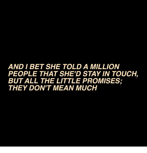 I Bet, Mean, and All The: AND I BET SHE TOLD A MILLION  PEOPLE THAT SHE'D STAY IN TOUCH,  BUT ALL THE LITTLE PROMISES;  THEY DON'T MEAN MUCH