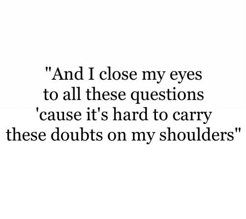 "Doubts: ""And I close my eves  to all these questions  'cause it's hard to carrv  these doubts on my shoulders"""