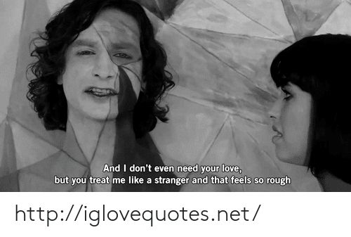 Love, Http, and Rough: And I don't even need your love  but you treat me like a stranger and that feels so rough http://iglovequotes.net/