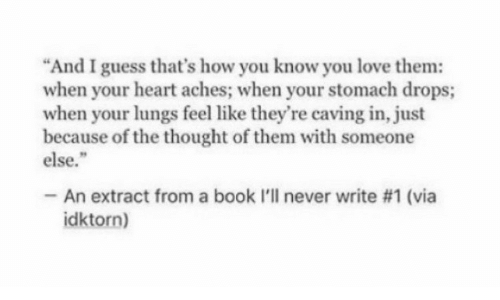 "Love, Book, and Guess: ""And I guess that's how you know you love them:  when your heart aches; when your stomach drops;  when your lungs feel like they're caving in, just  because of the thought of them with someone  else.""  -An extract from a book l'll never write #1 (via  idktorn)"