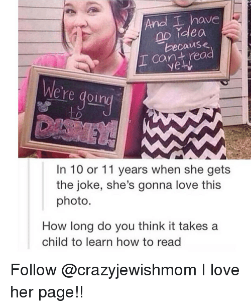 Love, Memes, and How To: And I have  no rdlea  because  I cant read  ere doir  In 10 or 11 years when she gets  the joke, she's gonna love this  photo.  How long do you think it takes a  child to learn how to read Follow @crazyjewishmom I love her page!!