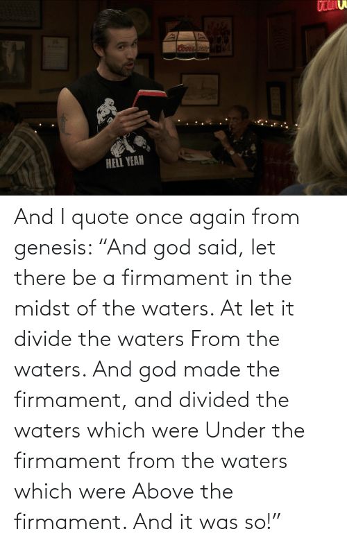 """Divided: And I quote once again from genesis: """"And god said, let there be a firmament in the midst of the waters. At let it divide the waters From the waters. And god made the firmament, and divided the waters which were Under the firmament from the waters which were Above the firmament. And it was so!"""""""