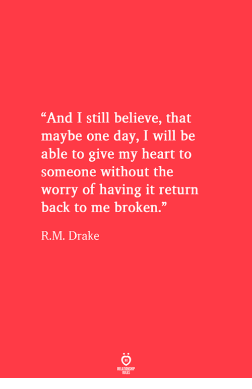 "Drake, Heart, and Back: ""And I still believe, that  maybe one day, I will be  able to give my heart to  someone without the  worry of having it return  back to me broken.""  R.M. Drake"