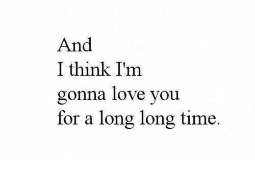 Love, Time, and Think: And  I think Im  gonna love you  for a long long time.