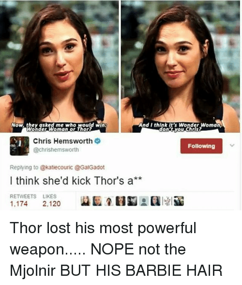 Barbie, Chris Hemsworth, and Memes: And I think it's Wonder Woman  Now they asked me who Would Win  Chris Hemsworth  Following  @chrishemsworth  Replying to @katiecouric @GalGadot  I think she'd kick Thor's a  RETWEETS LIKES  1.174  2.120 Thor lost his most powerful weapon..... NOPE not the Mjolnir BUT HIS BARBIE HAIR
