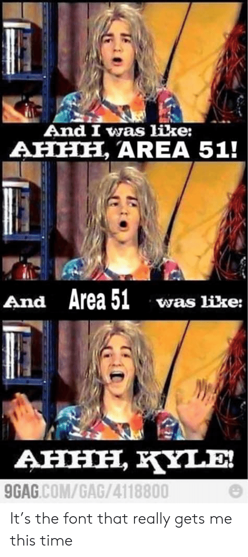 9gag, Time, and Ahhh: And I was like:  AHHH, AREA 51!  And Area 51  was like:  AHHH, YLE!  9GAG.COM/GAG/4118800 It's the font that really gets me this time