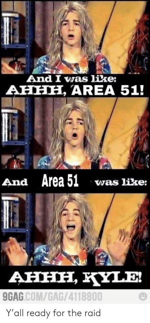 9gag, Reddit, and Ahhh: And I was like:  AHHH, AREA 51!  And Area 51  was like:  AHHH, KYLE  9GAG.COM/GAG/4118800 Y'all ready for the raid