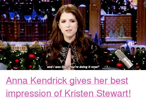 "Anna, Anna Kendrick, and Target: and I was like, You're doing it nowl <p><a href=""https://www.youtube.com/watch?v=azVAxbETWmk"" target=""_blank"">Anna Kendrick gives her best impression of Kristen Stewart!</a><br/></p>"