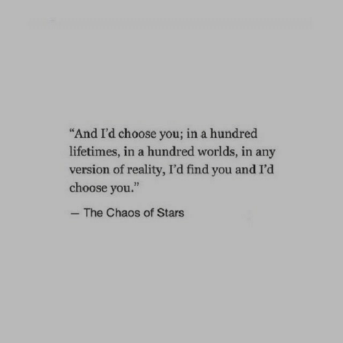 """Stars, Reality, and You: And I'd choose you; in a hundred  lifetimes, in a hundred worlds, in any  version of reality, I'd find you and I'd  choose you.""""  32  The Chaos of Stars"""