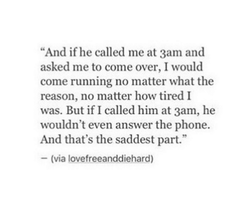 "Come Over, Phone, and Reason: ""And if he called me at 3am and  asked me to come over, I would  come running no matter what the  reason, no matter how tired I  was. But if I called him at 3am, he  wouldn't even answer the phone.  And that's the saddest part.""  -(via lovefreeanddiehard)"