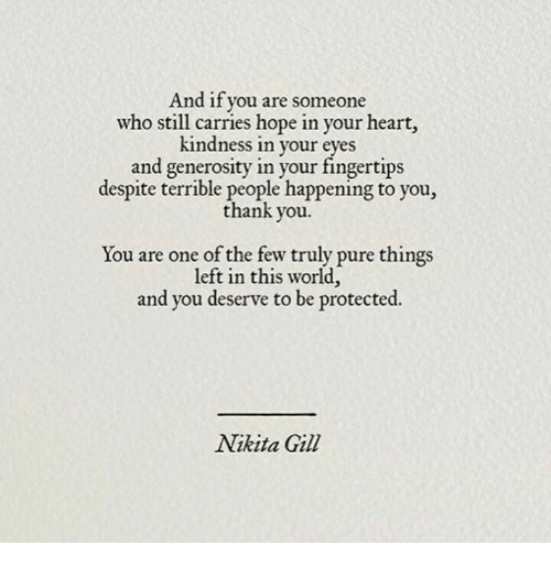 Thank You, Heart, and World: And if you are someone  who still carries hope in your heart,  kindness in your  eves  and generosity in your fingertips  despite terrible people happening to you,  thank you  You are one of the few truly pure things  left in this world,  and you deserve to be protected  Nikita Gill