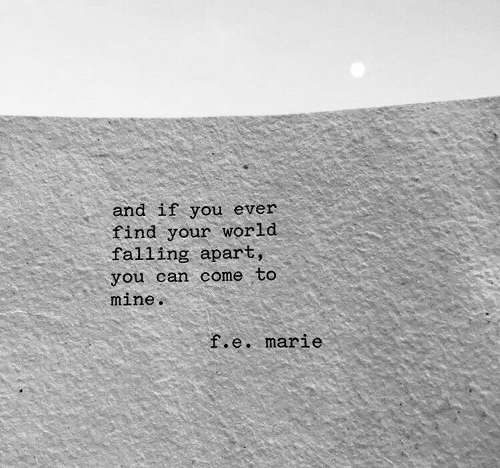 World, Mine, and Can: and if you ever  find your world  falling apart,  you can come to  mine  .e. marie