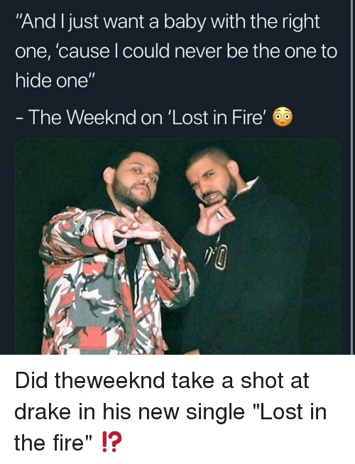 """Drake, Fire, and Memes: And Ijust want a baby with the right  one, 'cause l could never be the one to  hide one""""  - The Weeknd on 'Lost in Fire' Did theweeknd take a shot at drake in his new single """"Lost in the fire"""" ⁉️"""