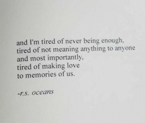 Most: and I'm tired of never being enough,  tired of not meaning anything to anyone  and most importantly  tired of making love  to memories of us.  -r.S. Oceans
