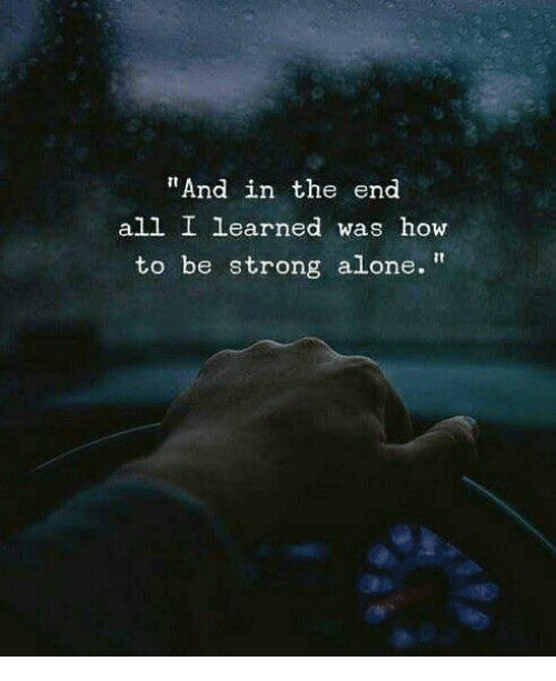 "Being Alone, How To, and Strong: ""And in the end  all I learned was how  to be strong alone."