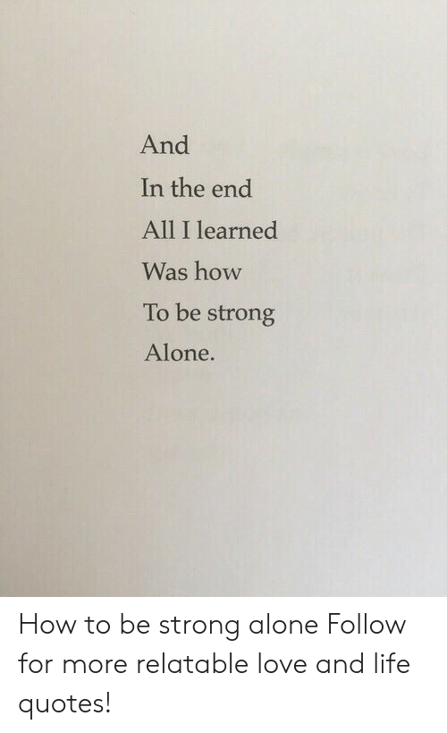 Being Alone, Life, and Love: And  In the end  All I learned  Was how  To be strong  Alone. How to be strong alone  Follow for more relatable love and life quotes!
