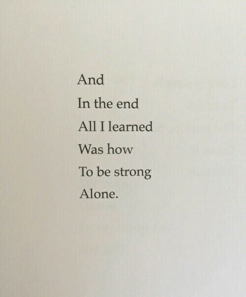 Strongness: And  In the end  All I learned  Was how  To be strong  Alone.