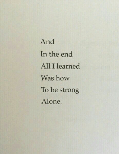 be strong: And  In the end  All I learned  Was how  To be strong  Alone.
