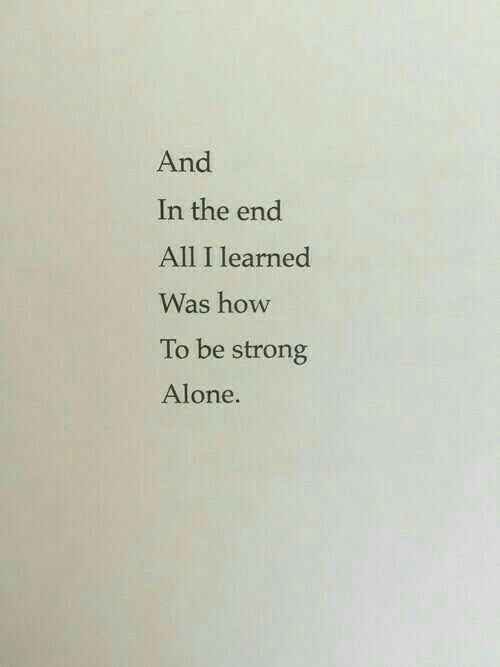 be strong: And  In the end  All I learned  Was how  To be strong  Alone.  1