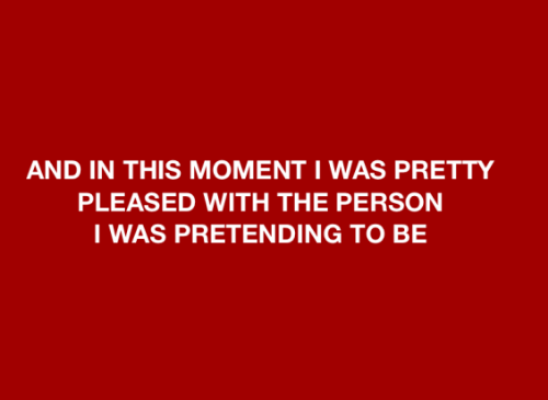 pleased: AND IN THIS MOMENT I WAS PRETTY  PLEASED WITH THE PERSON  I WAS PRETENDING TO BE
